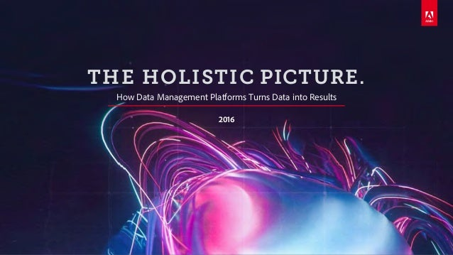 © 2016 Adobe Systems Incorporated. All Rights Reserved. Adobe Confidential. THE HOLISTIC PICTURE. How Data Management Plat...