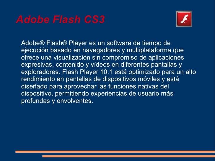 Adobe Flash CS3Adobe® Flash® Player es un software de tiempo deejecución basado en navegadores y multiplataforma queofrece...