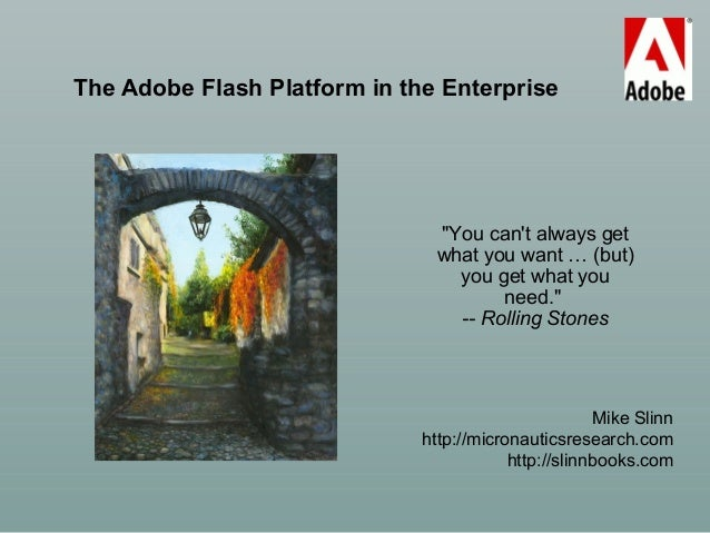 "The Adobe Flash Platform in the Enterprise Mike Slinn http://micronauticsresearch.com http://slinnbooks.com ""You can't alw..."