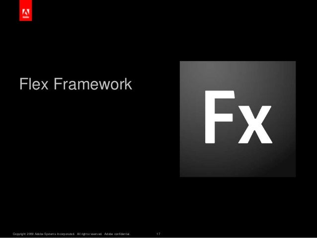 Copyright 2009 Adobe Systems Incorporated. All rights reserved. Adobe confidential. 17 Flex Framework