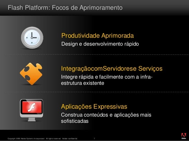 ® Copyright 2009 Adobe Systems Incorporated. All rights reserved. Adobe confidential. 7 Flash Platform: Focos de Aprimoram...