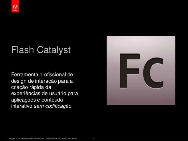 Copyright 2009 Adobe Systems Incorporated. All rights reserved. Adobe confidential. 8 Flash Catalyst Ferramenta profission...