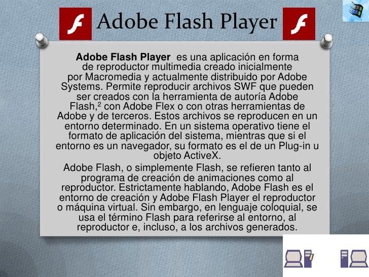 Adobe Flash Player     Adobe Flash Player es una aplicación en forma      de reproductor multimedia creado inicialmente   ...
