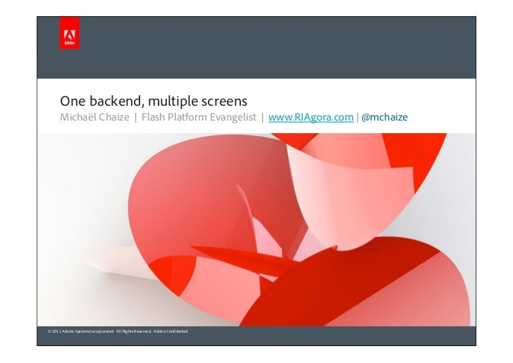One backend, multiple screens      Michaël Chaize | Flash Platform Evangelist | www.RIAgora.com | @mchaize© 2011 Adobe Sys...