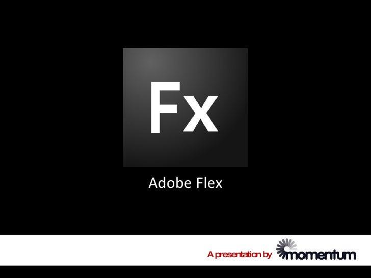 Adobe Flex           A presentation by