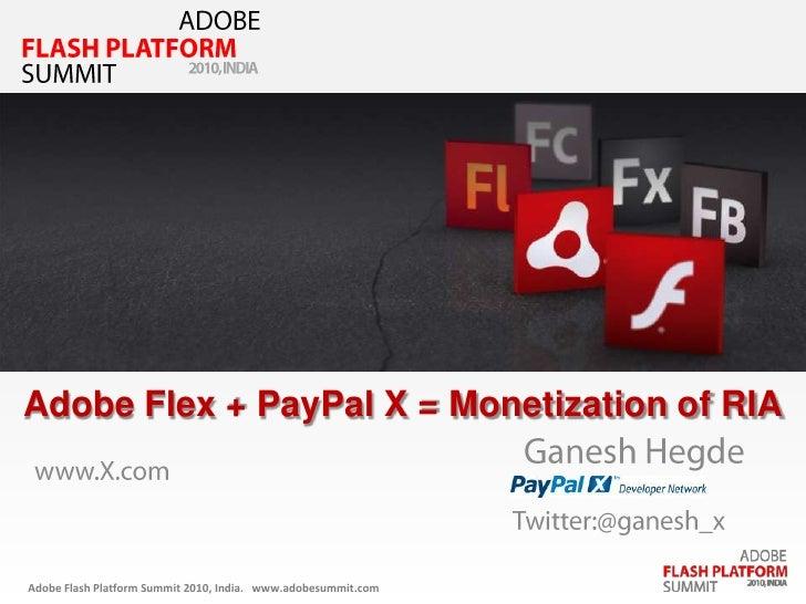 ADOBE<br />FLASH PLATFORM<br />SUMMIT<br />2010, INDIA<br />Adobe Flex + PayPal X = Monetization of RIA<br />Ganesh Hegde<...