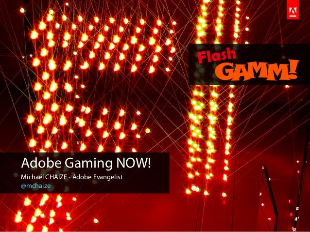 Adobe Gaming NOW!Michaël CHAIZE - Adobe Evangelist@mchaize