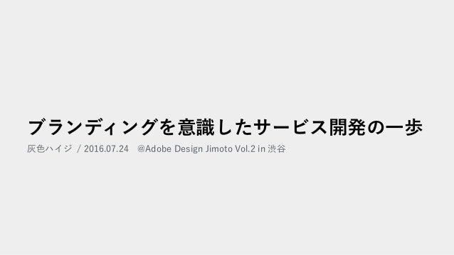 ブランディングを意識したサービス開発の一歩 灰色ハイジ / 2016.07.24 @Adobe Design Jimoto Vol.2 in 渋谷