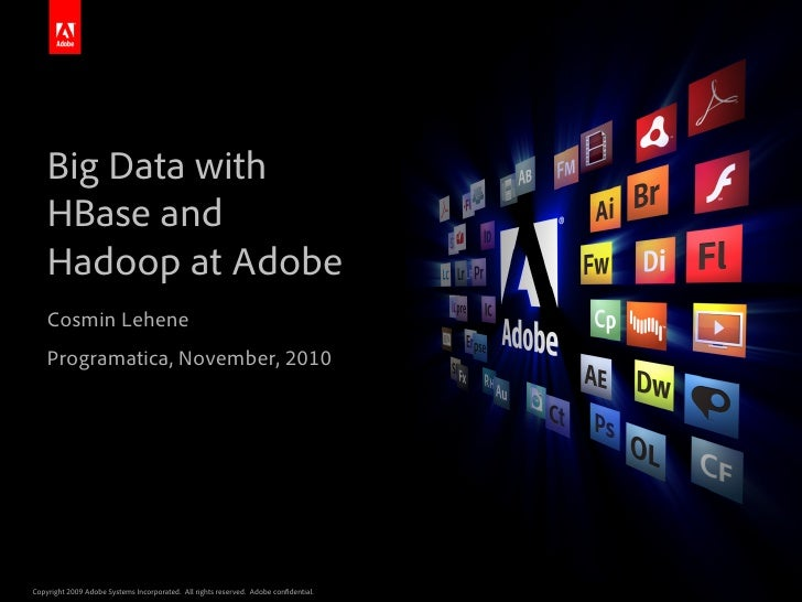 Big Data with    HBase and    Hadoop at Adobe    Cosmin Lehene    Programatica, November, 2010Copyright 2009 Adobe Systems...