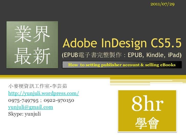 2011/07/29<br />業界<br />最新<br />Adobe InDesign CS5.5 <br /> (EPUB電子書完整製作:EPUB, Kindle, iPad)<br />How  to setting publishe...