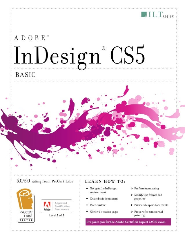 ADOBE  ®  InDesign CS5 ®  B A SIC  5.0/5.0 rating from ProCert Labs  L E A R N HOW TO: ™ÂŽ  ™ÂŽ  Create basic documents  ™...