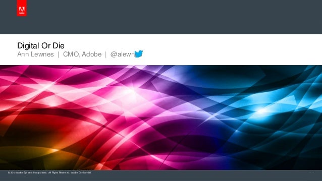 Digital Or Die       Ann Lewnes | CMO, Adobe | @alewnes© 2013 Adobe Systems Incorporated. All Rights Reserved. Adobe Confi...