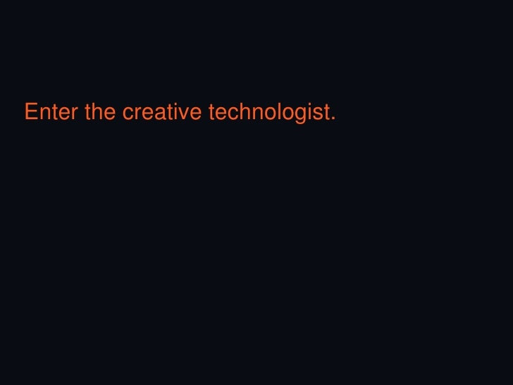 A creative technologist builds technologyfor creative ―campaigns.‖ (Obviously.) HTML                  Facebook apps CSS   ...