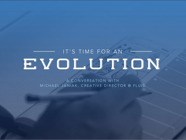 IT'S TIME FOR AN  EVOLUTION  A CONVERSATION WITH  MICHAEL JANIAK, CREATIVE DIRECTOR @ FLUID