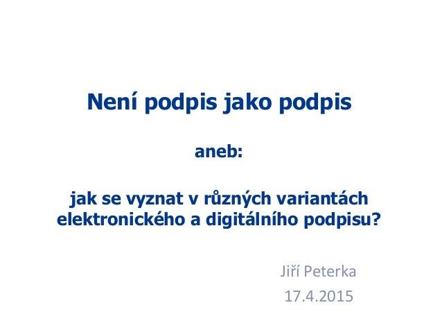 1 Jiří Peterka 17.4.2015 Není podpis jako podpis aneb: jak se vyznat v různých variantách elektronického a digitálního pod...