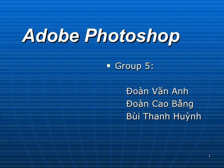 Adobe Photoshop <ul><li>Group 5: </li></ul><ul><li>Đoàn Văn Anh </li></ul><ul><li>Đoàn Cao Bằng </li></ul><ul><li>Bùi Than...