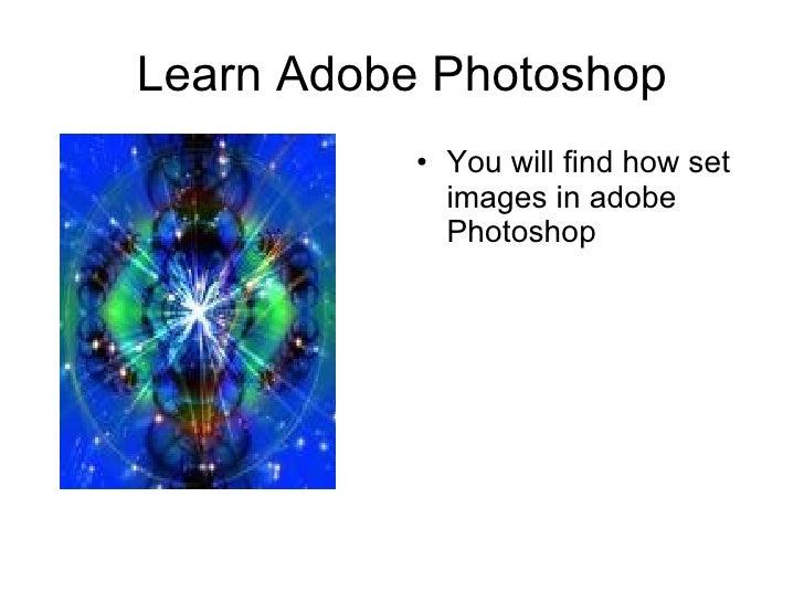 Learn Adobe Photoshop <ul><li>You will find how set images in adobe Photoshop </li></ul>