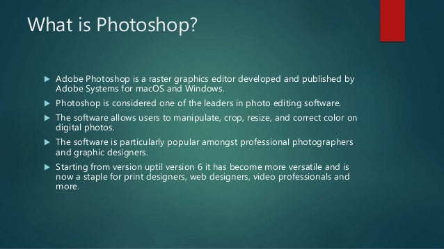 What is Photoshop?  Adobe Photoshop is a raster graphics editor developed and published by Adobe Systems for macOS and Wi...