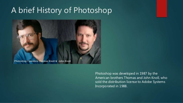 A brief History of Photoshop Photoshop was developed in 1987 by the American brothers Thomas and John Knoll, who sold the ...
