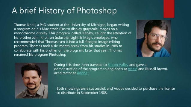 A brief History of Photoshop Thomas Knoll, a PhD student at the University of Michigan, began writing a program on his Mac...