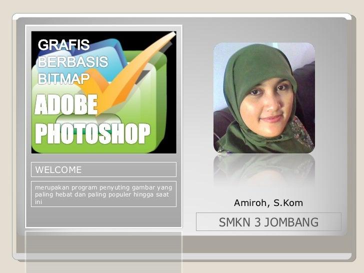 WELCOME merupakan program penyuting gambar yang paling hebat dan paling populer hingga saat ini Amiroh, S.Kom SMKN 3 JOMBANG