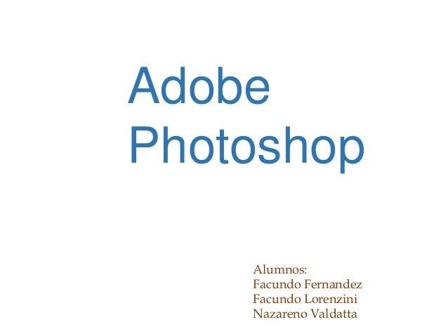 Adobe Photoshop Alumnos: Facundo Fernandez Facundo Lorenzini Nazareno Valdatta