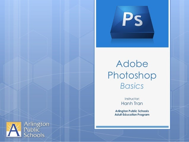 AdobePhotoshop    Basics       Instructor:     Hanh Tran Arlington Public Schools Adult Education Program