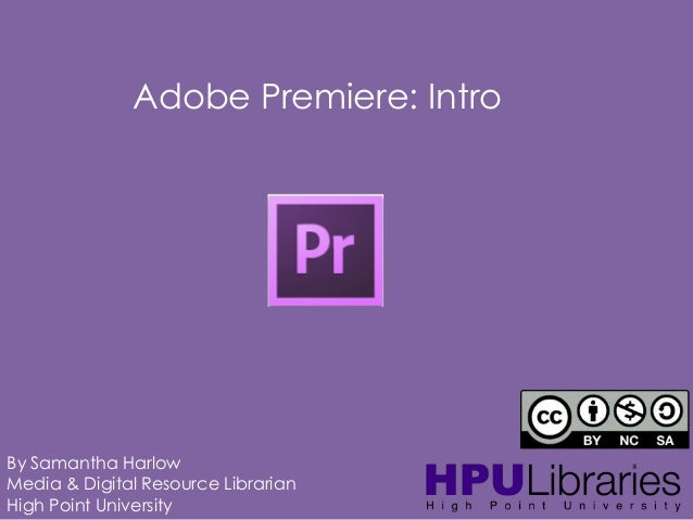 Adobe Premiere: Intro  By Samantha Harlow Media & Digital Resource Librarian High Point University