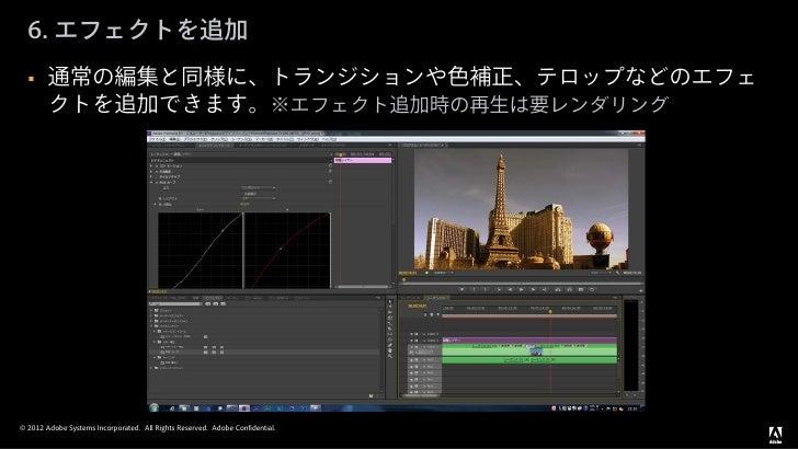 6. エフェクトを追加       通常の編集と同様に、トランジションや色補正、テロップなどのエフェ        クトを追加できます。※エフェクト追加時の再生は要レンダリング© 2012 Adobe Systems Incorporated...