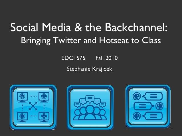Social Media & the Backchannel: Bringing Twitter and Hotseat to Class EDCI 575 Fall 2010EDCI 575 Fall 2010 Stephanie Kraji...