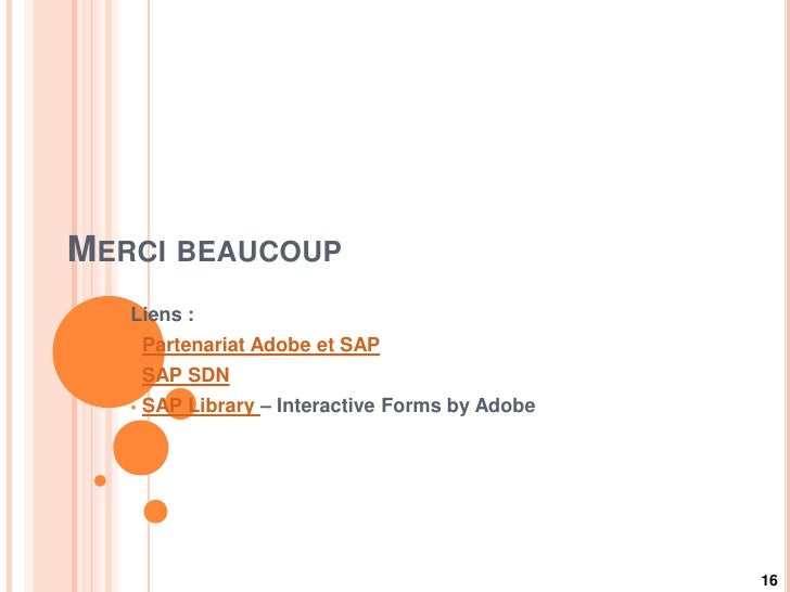 MERCI BEAUCOUP   Liens :      Partenariat Adobe et SAP      SAP SDN      SAP Library – Interactive Forms by Adobe      ...