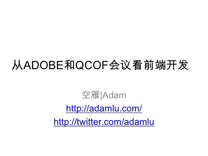 从ADOBE和QCOF会议看前端开发<br />空雁|Adam<br />http://adamlu.com/<br />http://twitter.com/adamlu<br />