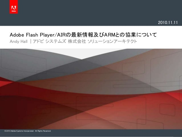 © 2010 Adobe Systems Incorporated. All Rights Reserved. Adobe Flash Player/AIRの最新情報及びARMとの協業について Andy Hall | アドビ システムズ 株式会...
