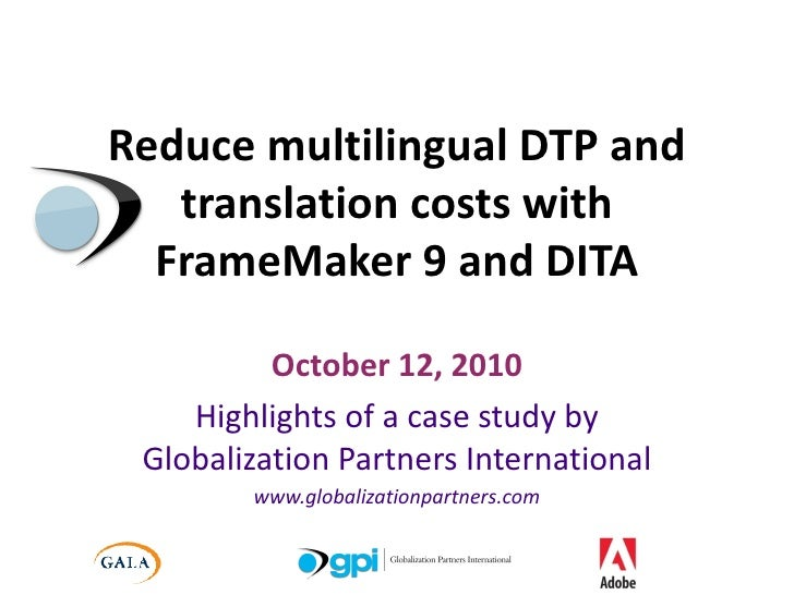 Reduce multilingual DTP and translation costs with FrameMaker 9 and DITA October 12, 2010 Highlights of a case study by Gl...