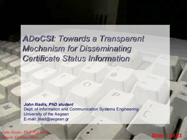 ADoCSI: Towards a Transparent Mechanism for Disseminating Certificate Status Information  John Iliadis, PhD student Dept. ...