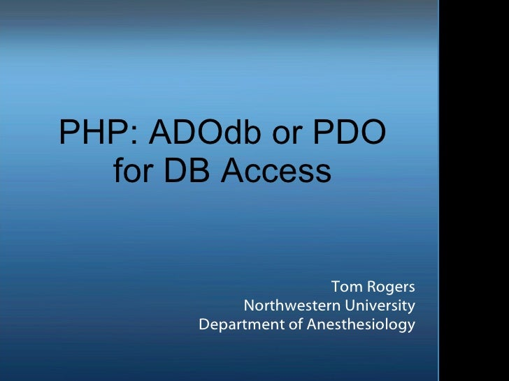 PHP: ADOdb or PDO for DB Access Tom Rogers Northwestern University Department of Anesthesiology