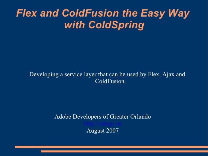 Flex and ColdFusion the Easy Way  with ColdSpring Adobe Developers of Greater Orlando http://adogo.us August 2007 <ul><ul>...