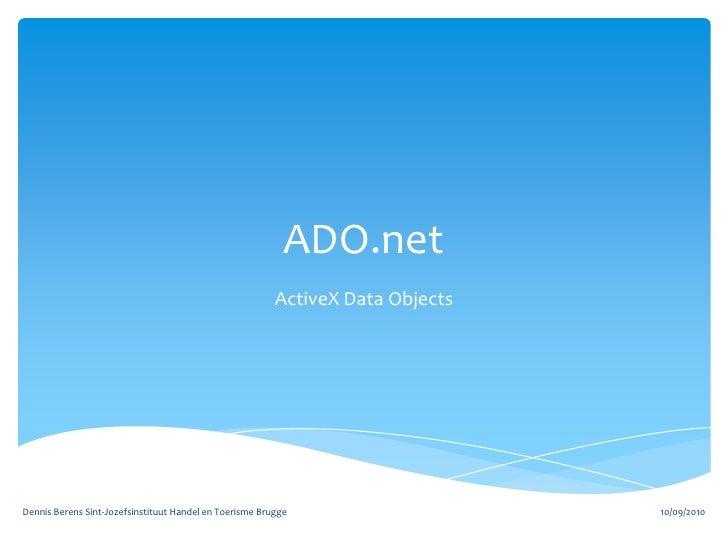 ADO.net<br />ActiveX Data Objects<br />10/09/2010<br />Dennis Berens Sint-Jozefsinstituut Handel en Toerisme Brugge<br />