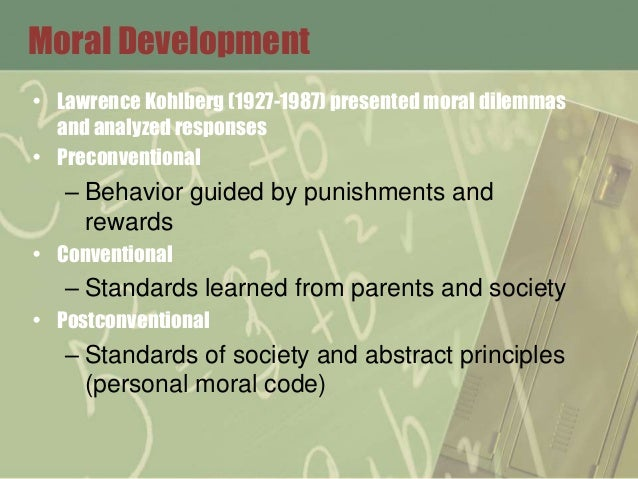 Moral Development • Lawrence Kohlberg (1927-1987) presented moral dilemmas and analyzed responses • Preconventional – Beha...
