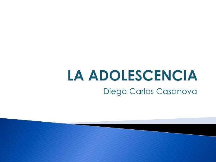 LA ADOLESCENCIA<br />Diego Carlos Casanova<br />