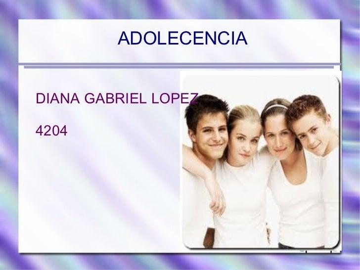 <ul><li>ADOLECENCIA </li></ul><ul>DIANA GABRIEL LOPEZ 4204 </ul>