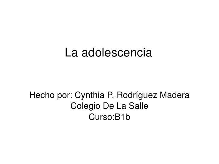 La adolescencia Hecho por: Cynthia P. Rodríguez Madera Colegio De La Salle Curso:B1b