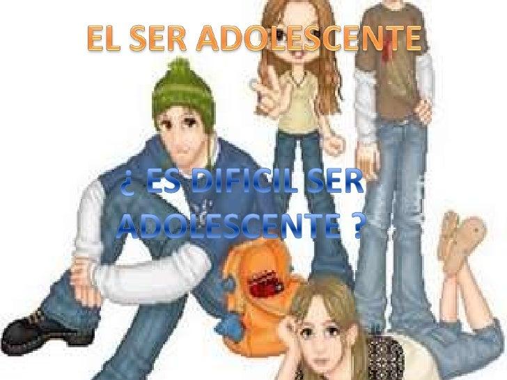 EL SER ADOLESCENTE<br />¿ ES DIFICIL SER ADOLESCENTE ?<br />