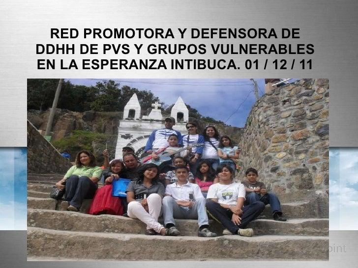 RED PROMOTORA Y DEFENSORA DE DDHH DE PVS Y GRUPOS VULNERABLES EN LA ESPERANZA INTIBUCA. 01 / 12 / 11