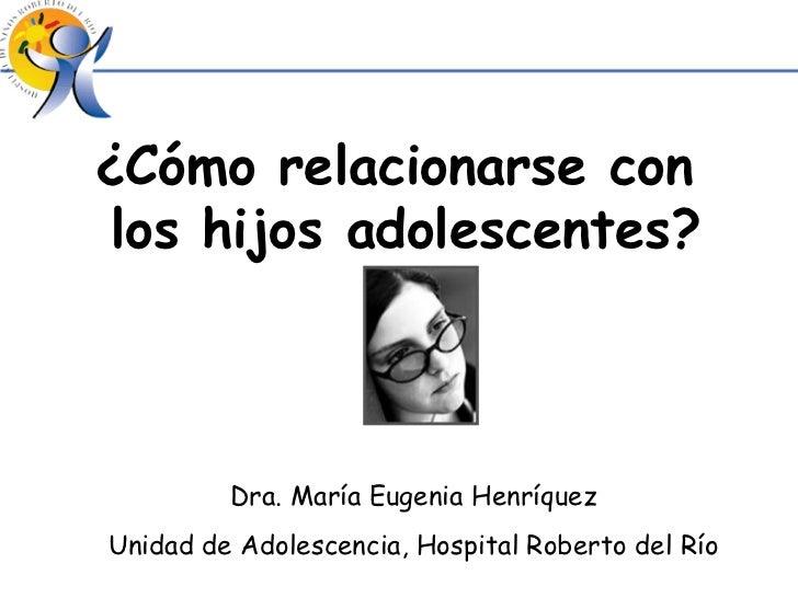 ¿Cómo relacionarse con  los hijos adolescentes? Dra. María Eugenia Henríquez Unidad de Adolescencia, Hospital Roberto del ...