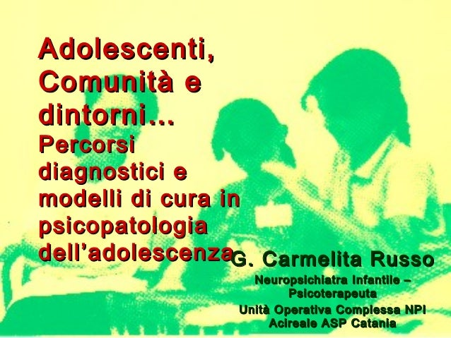 Adolescenti, Comunità e dintorni…  Percorsi diagnostici e modelli di cura in psicopatologia dell'adolescenzaG. Carmelita R...