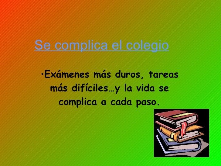 Se complica el colegio <ul><li>Exámenes más duros, tareas más difíciles…y la vida se complica a cada paso. </li></ul>