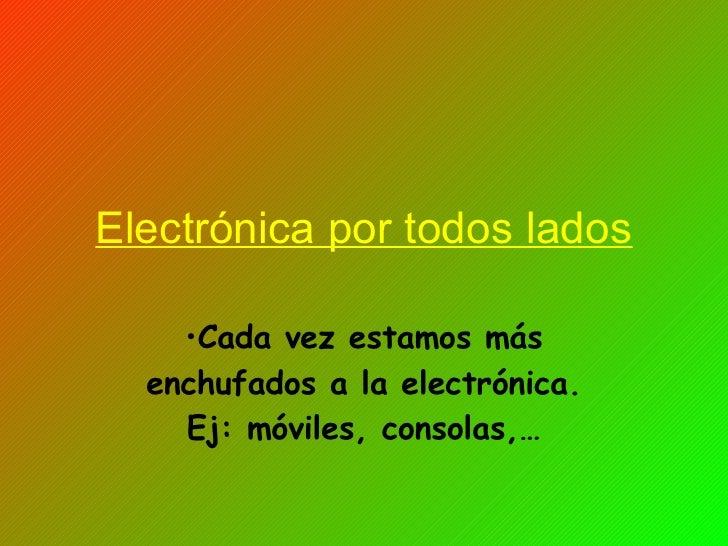 Electrónica por todos lados <ul><li>Cada vez estamos más enchufados a la electrónica. Ej: móviles, consolas,… </li></ul>