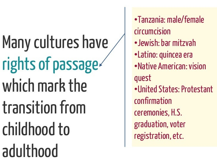 •Tanzania: male/female                     circumcisionMany cultures have   •Jewish: bar mitzvah                     •Lati...