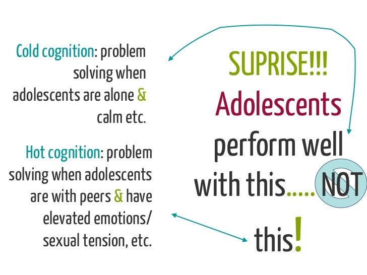 Cold cognition: problem          solving when          SUPRISE!!!adolescents are alone &               calm etc.       Ado...